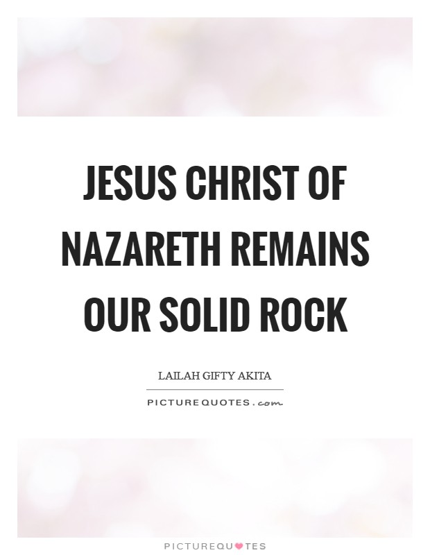 Jesus Christ of Nazareth remains our solid Rock Picture Quote #1