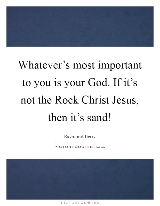 Whatever's most important to you is your God. If it's not the Rock Christ Jesus, then it's sand! Picture Quote #1