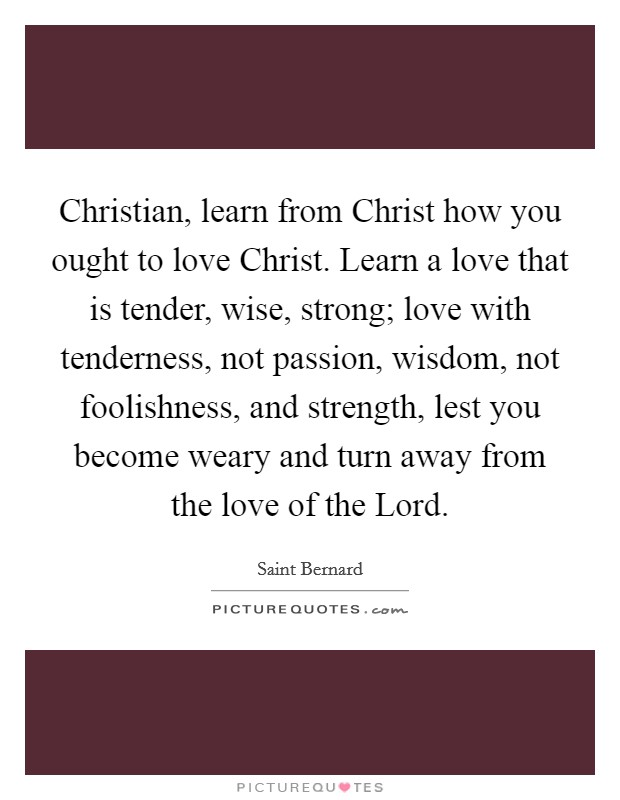 Christian, learn from Christ how you ought to love Christ. Learn a love that is tender, wise, strong; love with tenderness, not passion, wisdom, not foolishness, and strength, lest you become weary and turn away from the love of the Lord Picture Quote #1