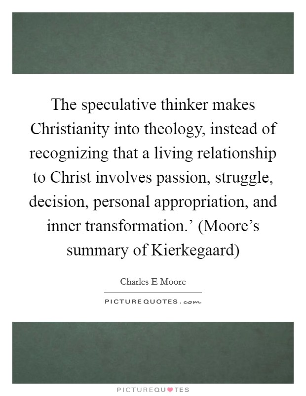 The speculative thinker makes Christianity into theology, instead of recognizing that a living relationship to Christ involves passion, struggle, decision, personal appropriation, and inner transformation.' (Moore's summary of Kierkegaard) Picture Quote #1
