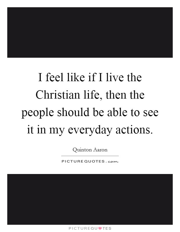 I feel like if I live the Christian life, then the people should be able to see it in my everyday actions Picture Quote #1