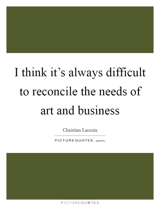 I think it's always difficult to reconcile the needs of art and business Picture Quote #1