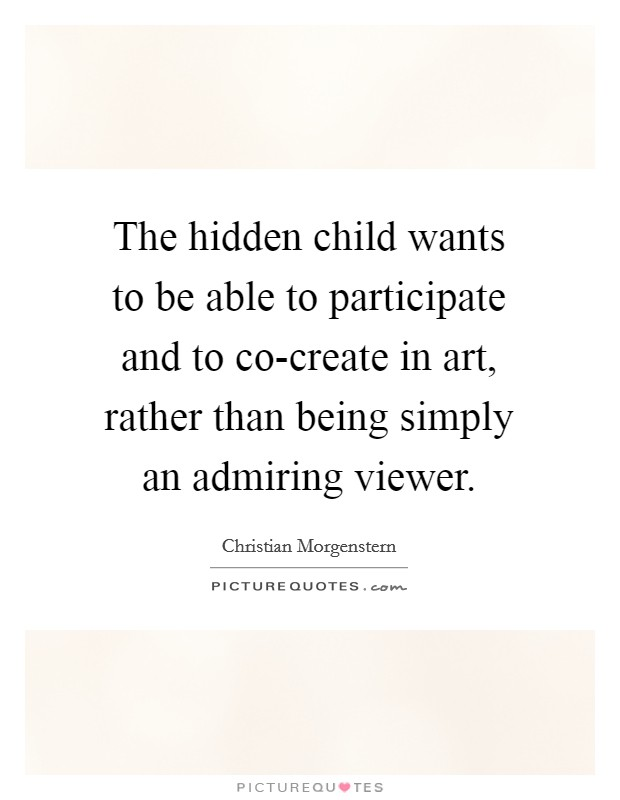 The hidden child wants to be able to participate and to co-create in art, rather than being simply an admiring viewer Picture Quote #1