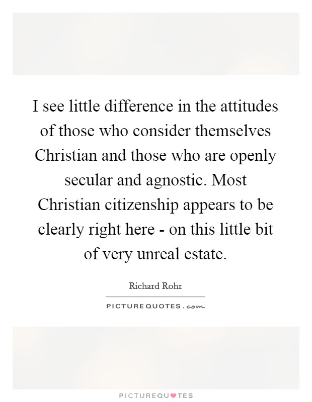 I see little difference in the attitudes of those who consider themselves Christian and those who are openly secular and agnostic. Most Christian citizenship appears to be clearly right here - on this little bit of very unreal estate Picture Quote #1