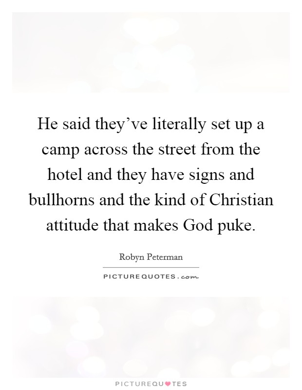 He said they've literally set up a camp across the street from the hotel and they have signs and bullhorns and the kind of Christian attitude that makes God puke Picture Quote #1