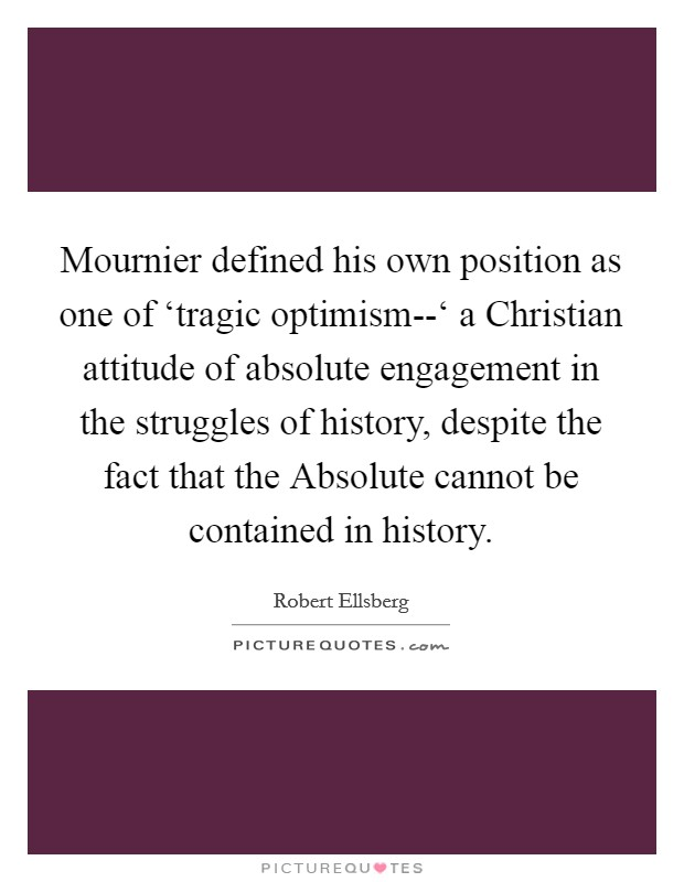 Mournier defined his own position as one of 'tragic optimism--' a Christian attitude of absolute engagement in the struggles of history, despite the fact that the Absolute cannot be contained in history Picture Quote #1