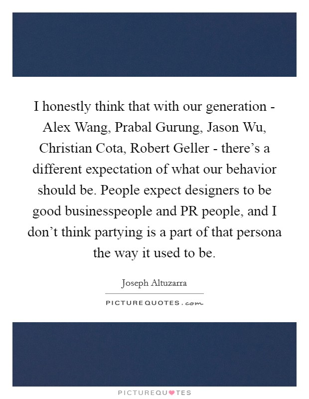 I honestly think that with our generation - Alex Wang, Prabal Gurung, Jason Wu, Christian Cota, Robert Geller - there's a different expectation of what our behavior should be. People expect designers to be good businesspeople and PR people, and I don't think partying is a part of that persona the way it used to be Picture Quote #1