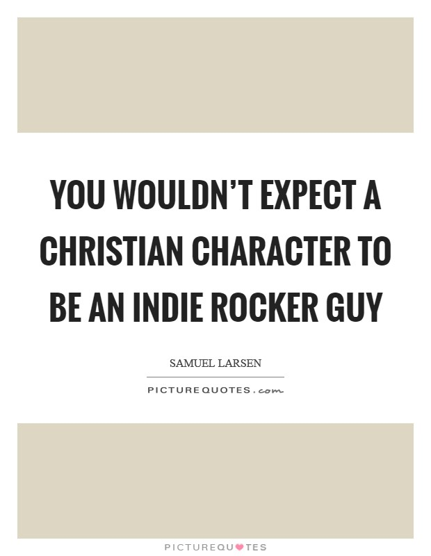 You wouldn't expect a Christian character to be an Indie rocker guy Picture Quote #1