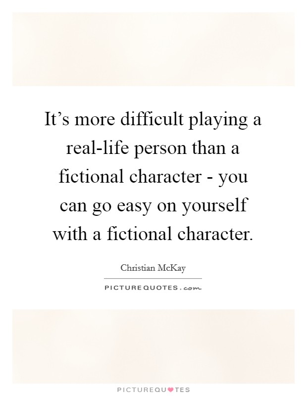 It's more difficult playing a real-life person than a fictional character - you can go easy on yourself with a fictional character Picture Quote #1