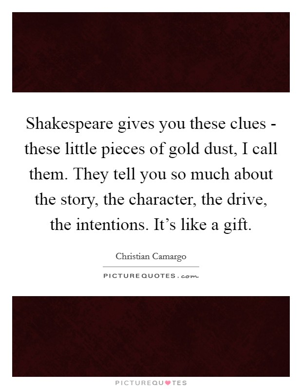 Shakespeare gives you these clues - these little pieces of gold dust, I call them. They tell you so much about the story, the character, the drive, the intentions. It's like a gift Picture Quote #1