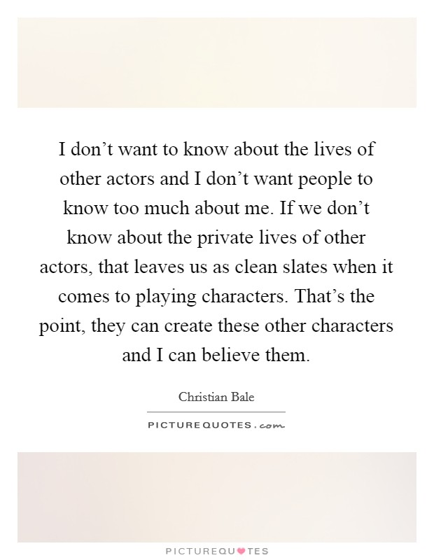 I don't want to know about the lives of other actors and I don't want people to know too much about me. If we don't know about the private lives of other actors, that leaves us as clean slates when it comes to playing characters. That's the point, they can create these other characters and I can believe them Picture Quote #1