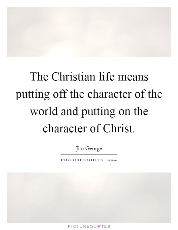 The Christian life means putting off the character of the world and putting on the character of Christ Picture Quote #1