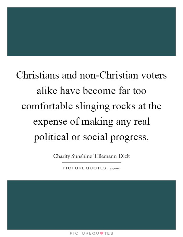 Christians and non-Christian voters alike have become far too comfortable slinging rocks at the expense of making any real political or social progress Picture Quote #1