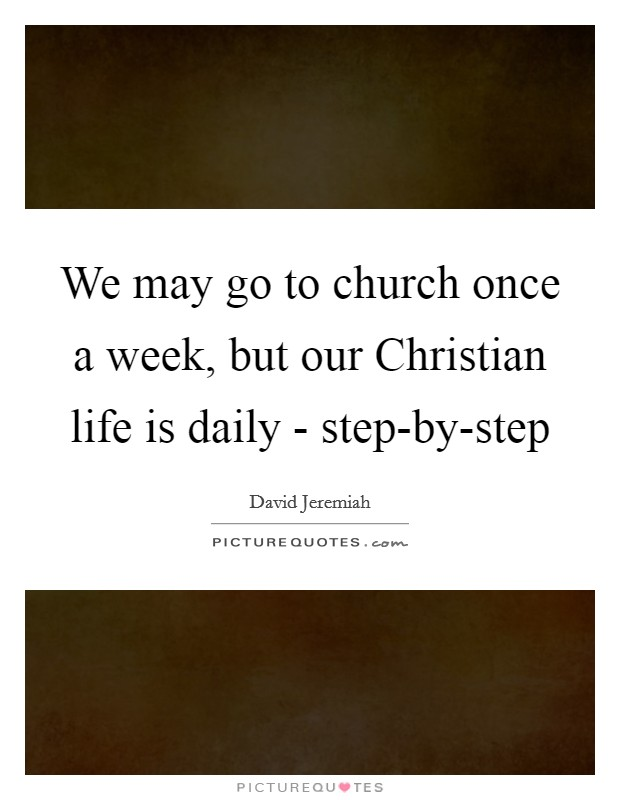 We may go to church once a week, but our Christian life is daily - step-by-step Picture Quote #1