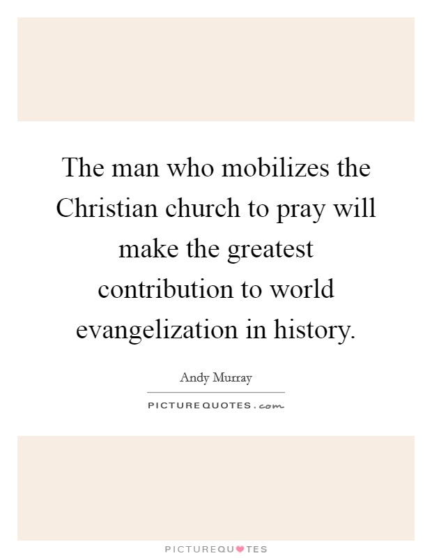The man who mobilizes the Christian church to pray will make the greatest contribution to world evangelization in history Picture Quote #1