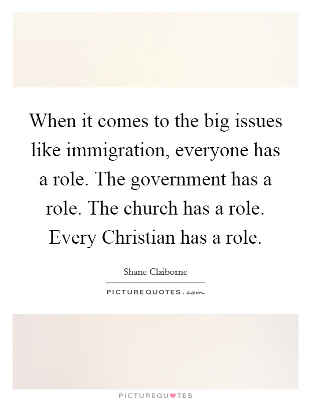 When it comes to the big issues like immigration, everyone has a role. The government has a role. The church has a role. Every Christian has a role Picture Quote #1