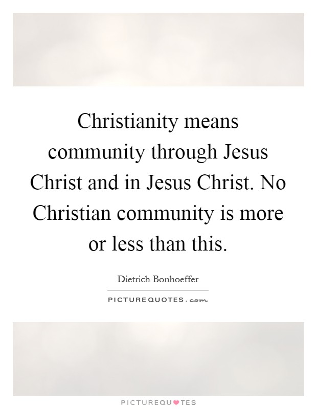 Christianity means community through Jesus Christ and in Jesus Christ. No Christian community is more or less than this Picture Quote #1