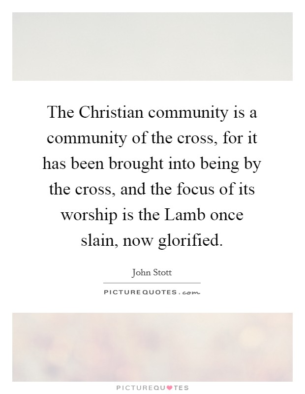 The Christian community is a community of the cross, for it has been brought into being by the cross, and the focus of its worship is the Lamb once slain, now glorified Picture Quote #1