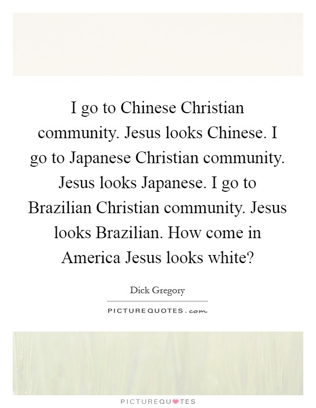 I go to Chinese Christian community. Jesus looks Chinese. I go to Japanese Christian community. Jesus looks Japanese. I go to Brazilian Christian community. Jesus looks Brazilian. How come in America Jesus looks white? Picture Quote #1