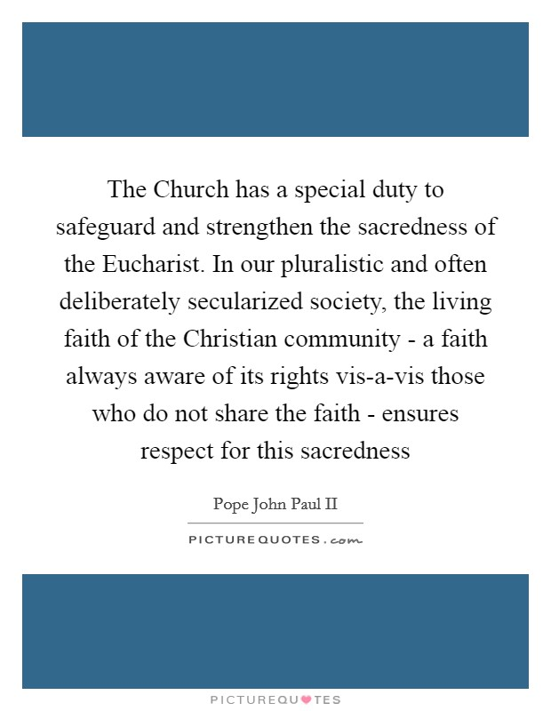 The Church has a special duty to safeguard and strengthen the sacredness of the Eucharist. In our pluralistic and often deliberately secularized society, the living faith of the Christian community - a faith always aware of its rights vis-a-vis those who do not share the faith - ensures respect for this sacredness Picture Quote #1