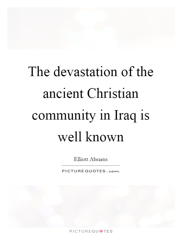 The devastation of the ancient Christian community in Iraq is well known Picture Quote #1