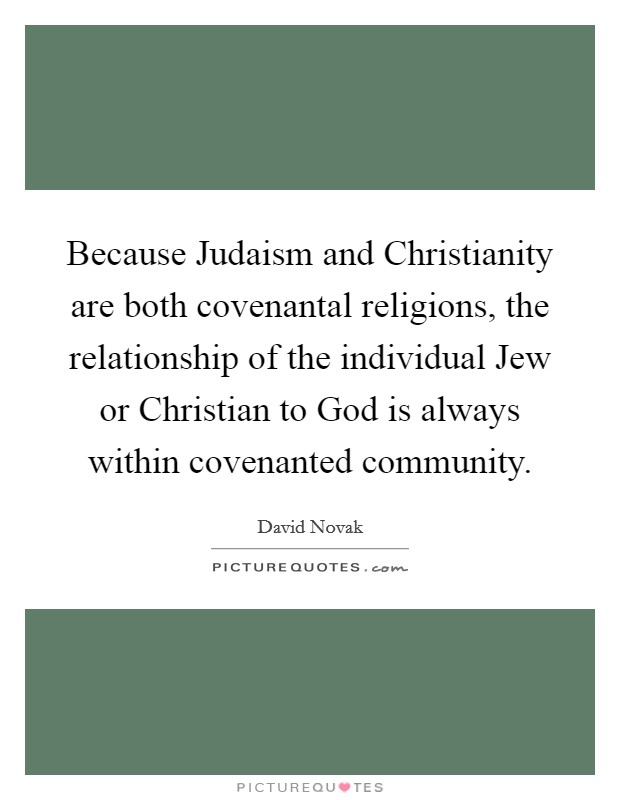 Because Judaism and Christianity are both covenantal religions, the relationship of the individual Jew or Christian to God is always within covenanted community Picture Quote #1