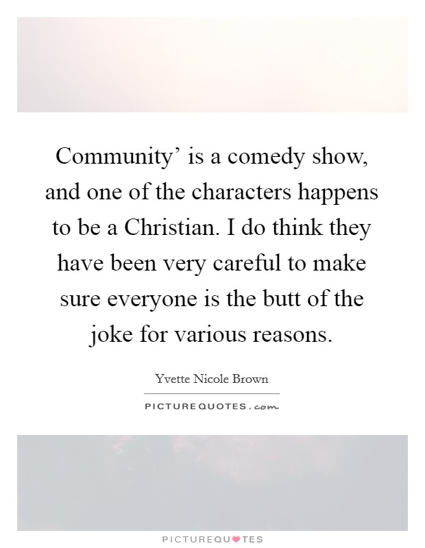Community' is a comedy show, and one of the characters happens to be a Christian. I do think they have been very careful to make sure everyone is the butt of the joke for various reasons Picture Quote #1