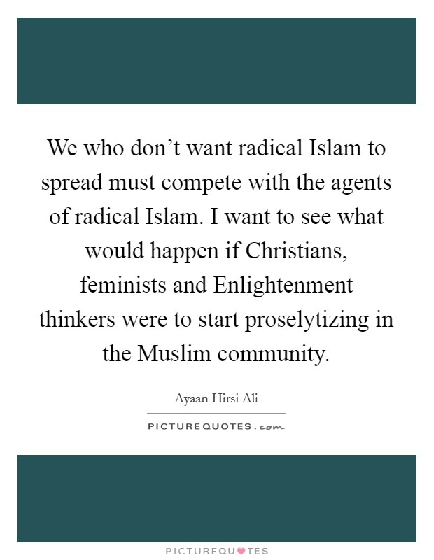 We who don't want radical Islam to spread must compete with the agents of radical Islam. I want to see what would happen if Christians, feminists and Enlightenment thinkers were to start proselytizing in the Muslim community Picture Quote #1