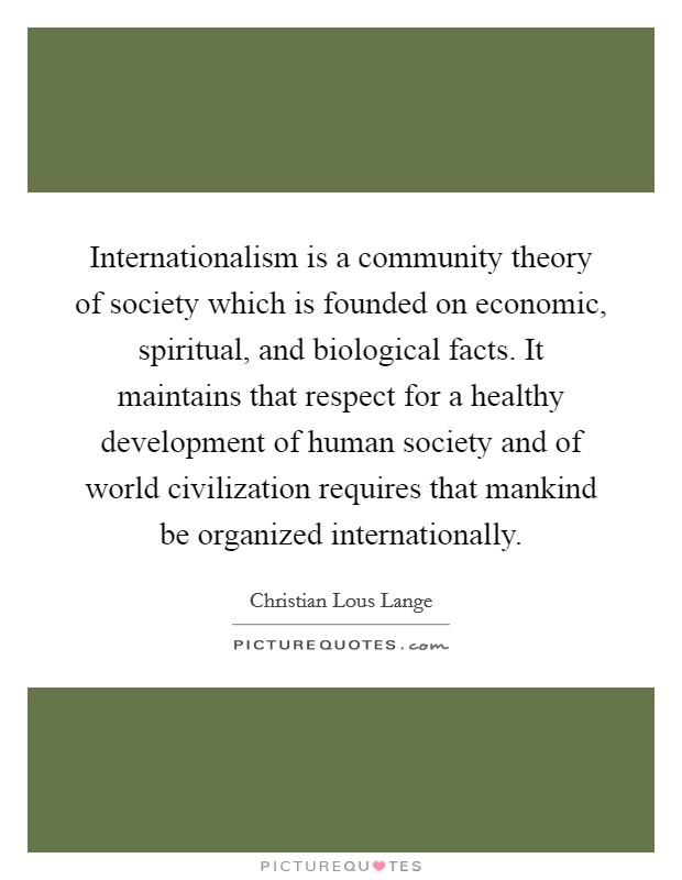 Internationalism is a community theory of society which is founded on economic, spiritual, and biological facts. It maintains that respect for a healthy development of human society and of world civilization requires that mankind be organized internationally Picture Quote #1