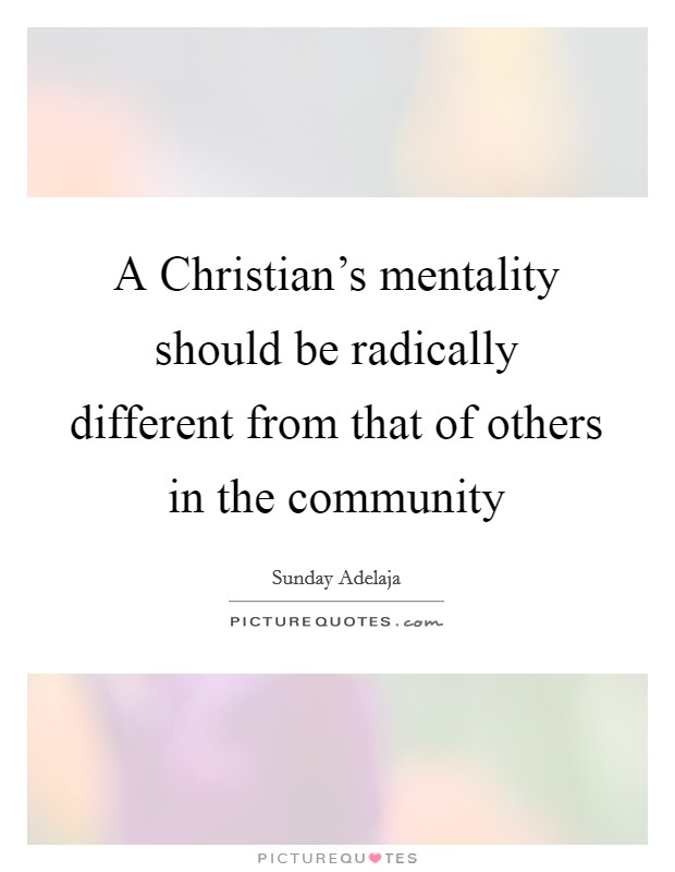 A Christian's mentality should be radically different from that of others in the community Picture Quote #1