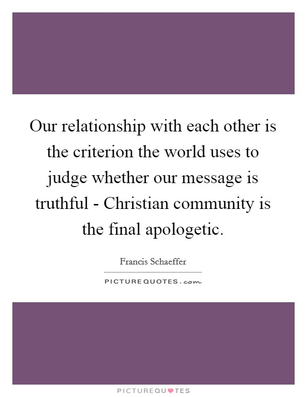 Our relationship with each other is the criterion the world uses to judge whether our message is truthful - Christian community is the final apologetic Picture Quote #1
