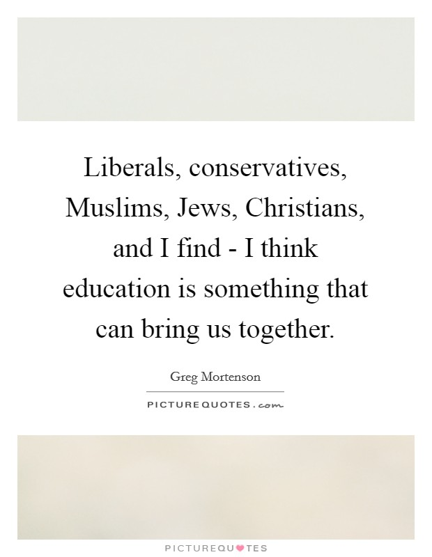 Liberals, conservatives, Muslims, Jews, Christians, and I find - I think education is something that can bring us together Picture Quote #1