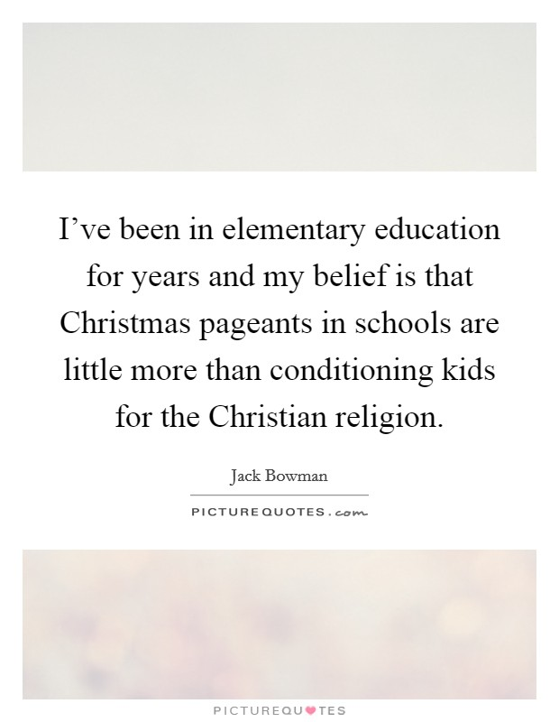 I've been in elementary education for years and my belief is that Christmas pageants in schools are little more than conditioning kids for the Christian religion Picture Quote #1