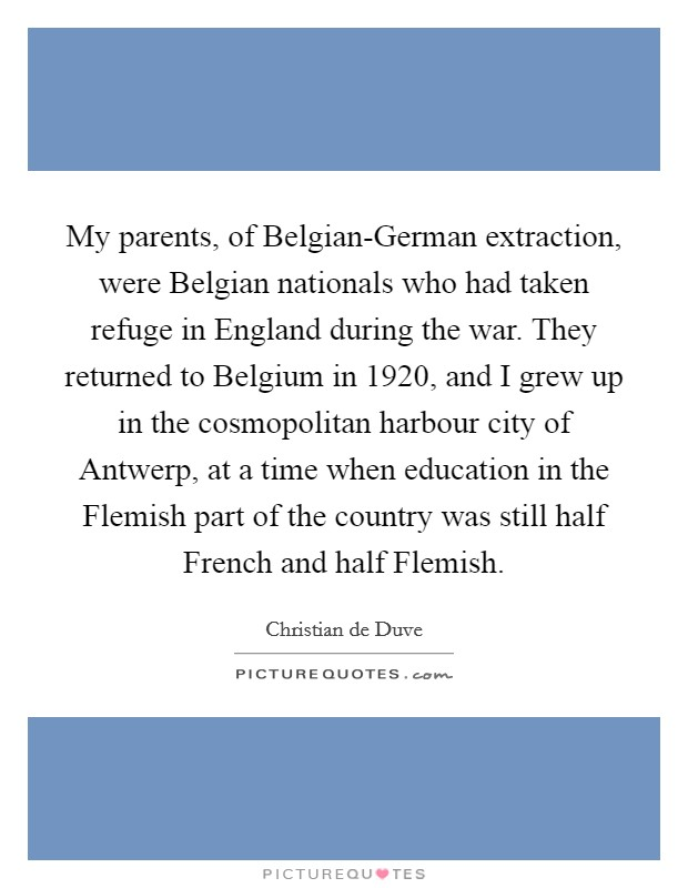 My parents, of Belgian-German extraction, were Belgian nationals who had taken refuge in England during the war. They returned to Belgium in 1920, and I grew up in the cosmopolitan harbour city of Antwerp, at a time when education in the Flemish part of the country was still half French and half Flemish Picture Quote #1