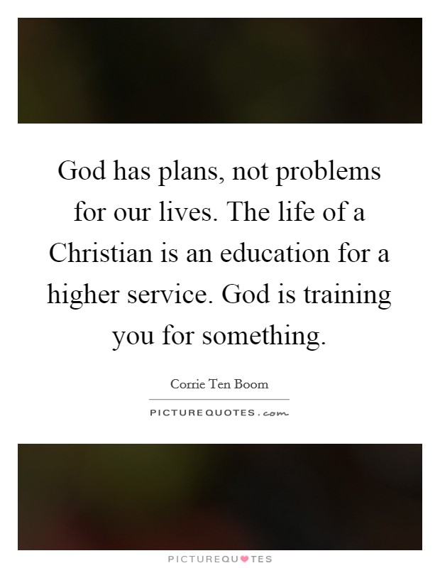 God has plans, not problems for our lives. The life of a Christian is an education for a higher service. God is training you for something Picture Quote #1