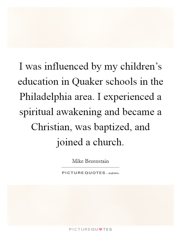 I was influenced by my children's education in Quaker schools in the Philadelphia area. I experienced a spiritual awakening and became a Christian, was baptized, and joined a church Picture Quote #1