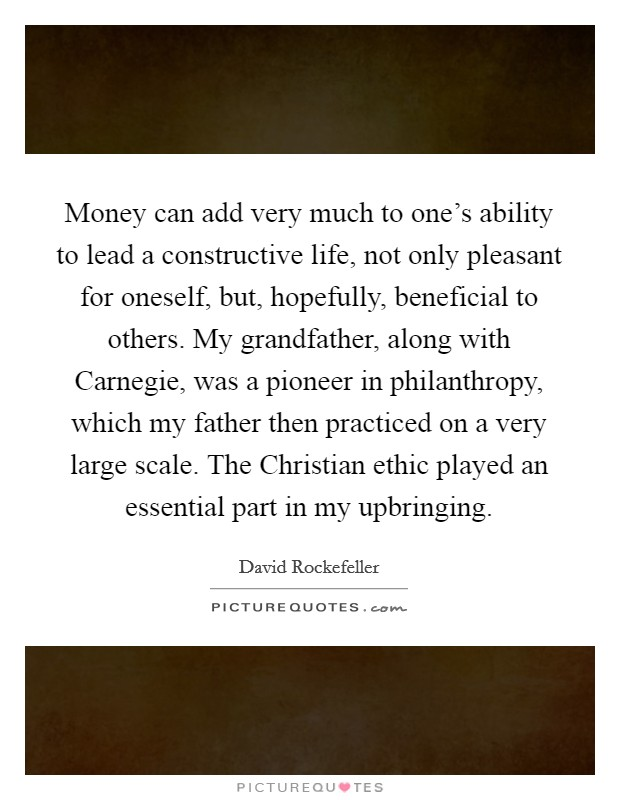Money can add very much to one's ability to lead a constructive life, not only pleasant for oneself, but, hopefully, beneficial to others. My grandfather, along with Carnegie, was a pioneer in philanthropy, which my father then practiced on a very large scale. The Christian ethic played an essential part in my upbringing Picture Quote #1