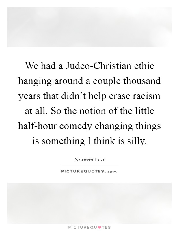 We had a Judeo-Christian ethic hanging around a couple thousand years that didn't help erase racism at all. So the notion of the little half-hour comedy changing things is something I think is silly Picture Quote #1