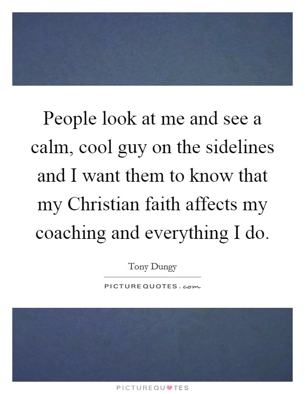 People look at me and see a calm, cool guy on the sidelines and I want them to know that my Christian faith affects my coaching and everything I do Picture Quote #1