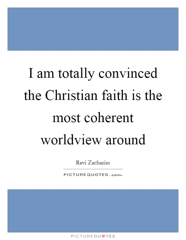 I am totally convinced the Christian faith is the most coherent worldview around Picture Quote #1