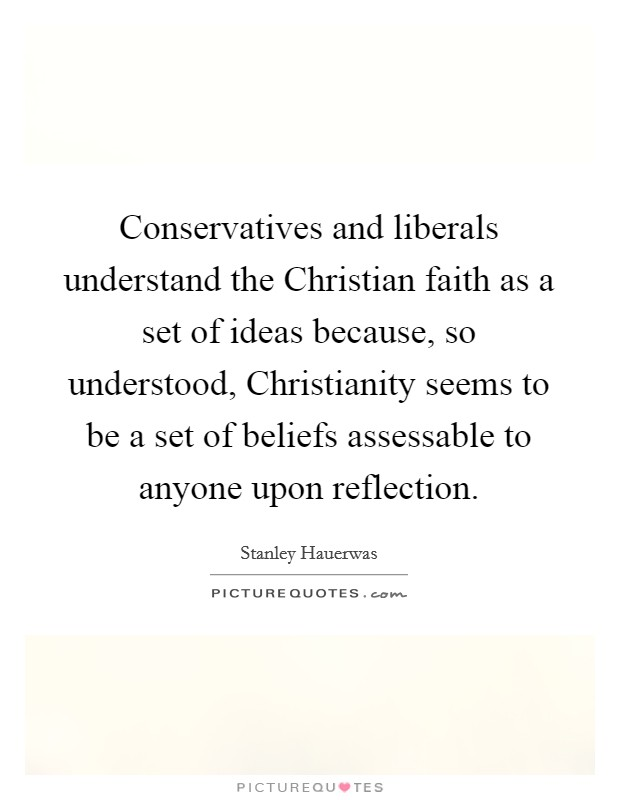 Conservatives and liberals understand the Christian faith as a set of ideas because, so understood, Christianity seems to be a set of beliefs assessable to anyone upon reflection Picture Quote #1