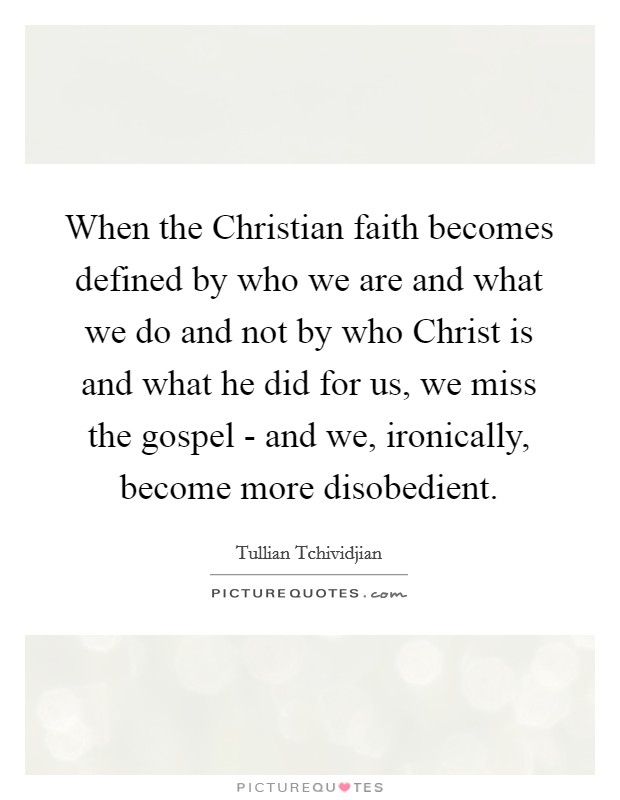 When the Christian faith becomes defined by who we are and what we do and not by who Christ is and what he did for us, we miss the gospel - and we, ironically, become more disobedient Picture Quote #1
