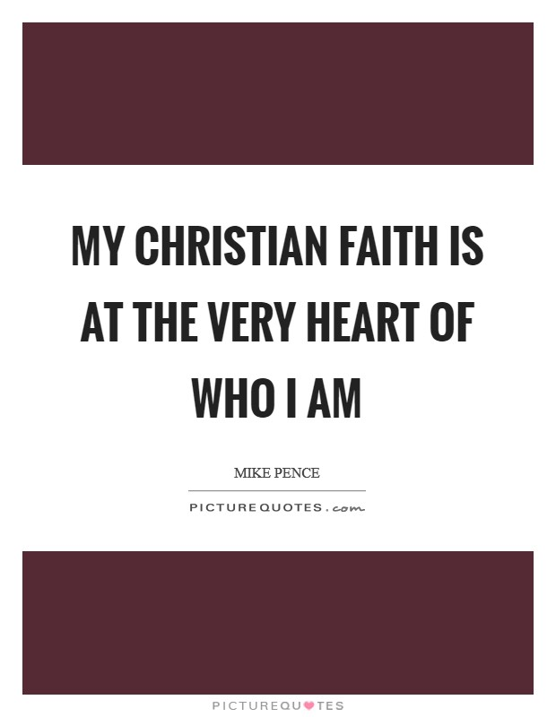 My Christian faith is at the very heart of who I am Picture Quote #1