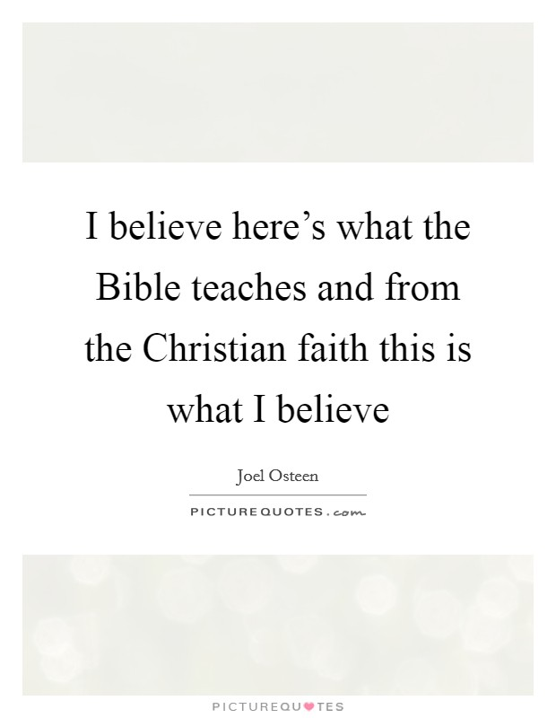I believe here's what the Bible teaches and from the Christian faith this is what I believe Picture Quote #1