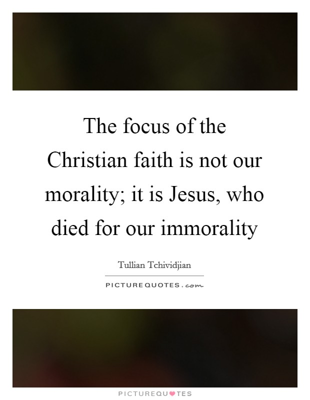 The focus of the Christian faith is not our morality; it is Jesus, who died for our immorality Picture Quote #1