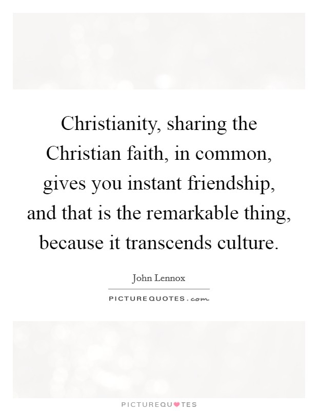 Christianity, sharing the Christian faith, in common, gives you instant friendship, and that is the remarkable thing, because it transcends culture Picture Quote #1