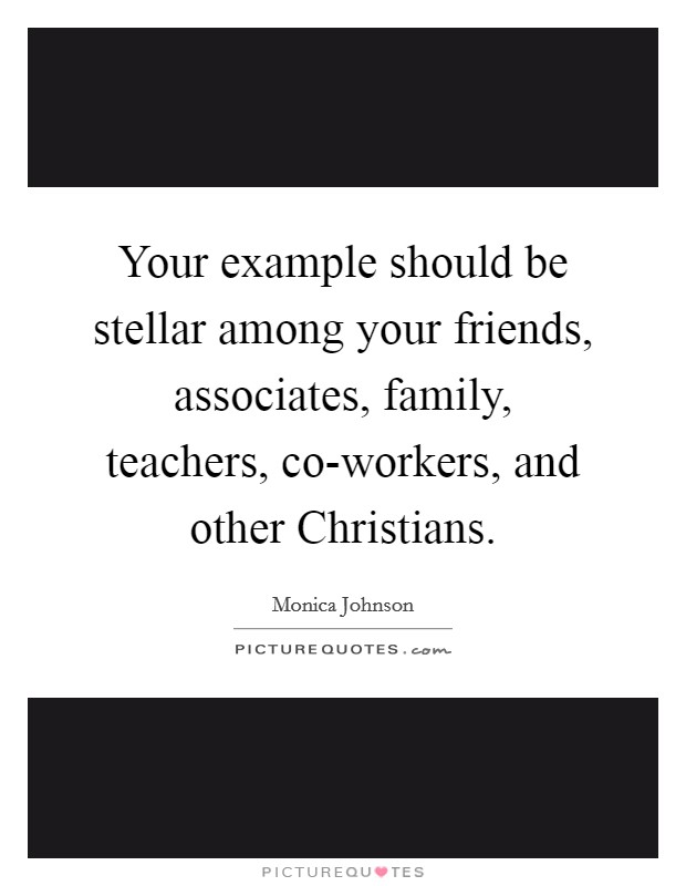 Your example should be stellar among your friends, associates, family, teachers, co-workers, and other Christians Picture Quote #1