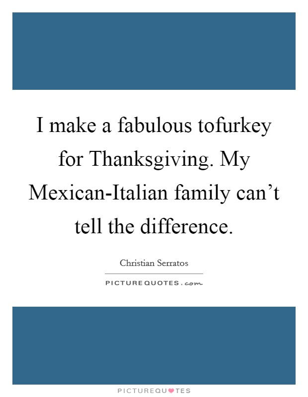 I make a fabulous tofurkey for Thanksgiving. My Mexican-Italian family can't tell the difference Picture Quote #1