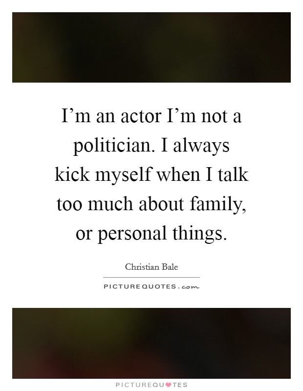 I'm an actor I'm not a politician. I always kick myself when I talk too much about family, or personal things Picture Quote #1