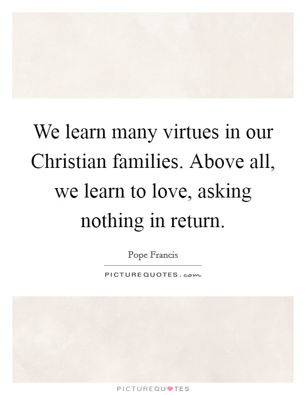 We learn many virtues in our Christian families. Above all, we learn to love, asking nothing in return. Picture Quote #1